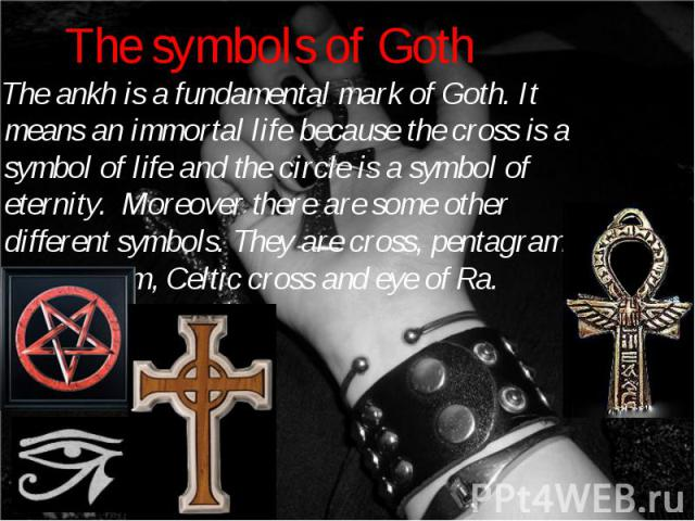 The ankh is a fundamental mark of Goth. It means an immortal life because the cross is a symbol of life and the circle is a symbol of eternity. Moreover there are some other different symbols. They are cross, pentagram, heartagram, Celtic cross and …