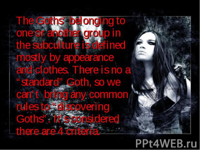 "The Goths' belonging to one or another group in the subculture is defined mostly by appearance and clothes. There is no a ""standard"" Goth, so we can't bring any common rules to ""discovering Goths"". It's considered there are 4 criteria. The Goths' be…"