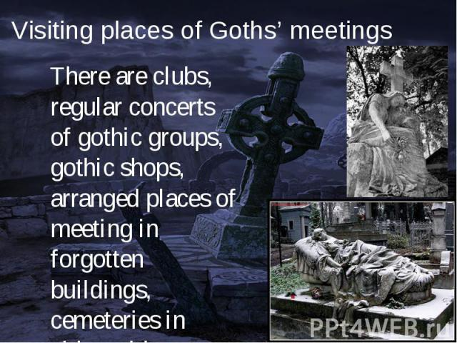 There are clubs, regular concerts of gothic groups, gothic shops, arranged places of meeting in forgotten buildings, cemeteries in cities with developed gothic culture. There are clubs, regular concerts of gothic groups, gothic shops, arranged place…