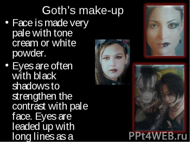 Face is made very pale with tone cream or white powder. Face is made very pale with tone cream or white powder. Eyes are often with black shadows to strengthen the contrast with pale face. Eyes are leaded up with long lines as a cat's ones.
