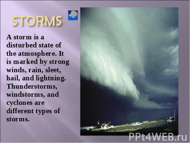 A storm is a disturbed state of the atmosphere. It is marked by strong winds, rain, sleet, hail, and lightning. Thunderstorms, windstorms, and cyclones are different types of storms. A storm is a disturbed state of the atmosphere. It is marked by st…