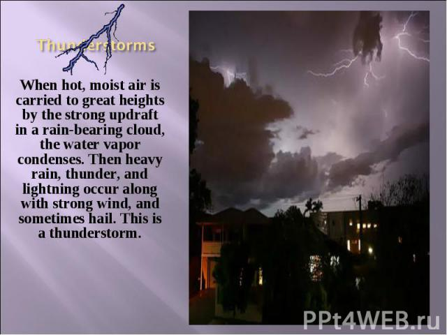 When hot, moist air is carried to great heights by the strong updraft in a rain-bearing cloud, the water vapor condenses. Then heavy rain, thunder, and lightning occur along with strong wind, and sometimes hail. This is a thunderstorm. When hot, moi…