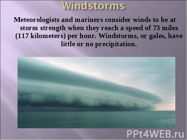 Meteorologists and mariners consider winds to be at storm strength when they reach a speed of 73 miles (117 kilometers) per hour. Windstorms, or gales, have little or no precipitation. Meteorologists and mariners consider winds to be at storm streng…