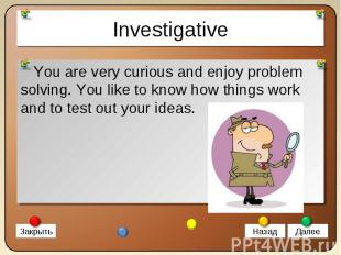 You are very curious and enjoy problem solving. You like to know how things work
