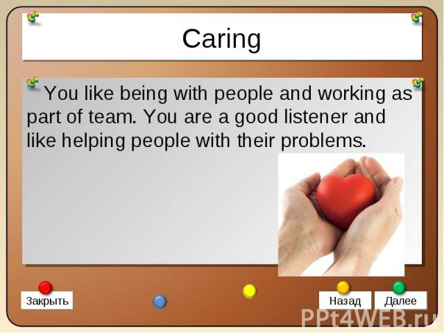 You like being with people and working as part of team. You are a good listener and like helping people with their problems. You like being with people and working as part of team. You are a good listener and like helping people with their problems.