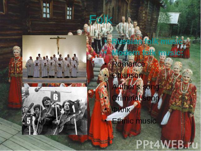 Russian folk music Russian folk music Modern folk music: Romance Chanson Author's song Criminal song Филк Ethnic music