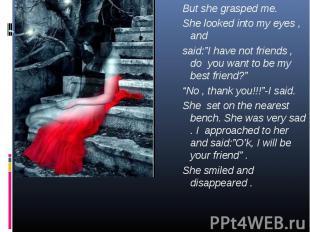 "But she grasped me. But she grasped me. She looked into my eyes , and said:""I ha"