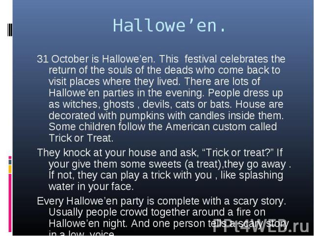 31 October is Hallowe'en. This festival celebrates the return of the souls of the deads who come back to visit places where they lived. There are lots of Hallowe'en parties in the evening. People dress up as witches, ghosts , devils, cats or bats. H…