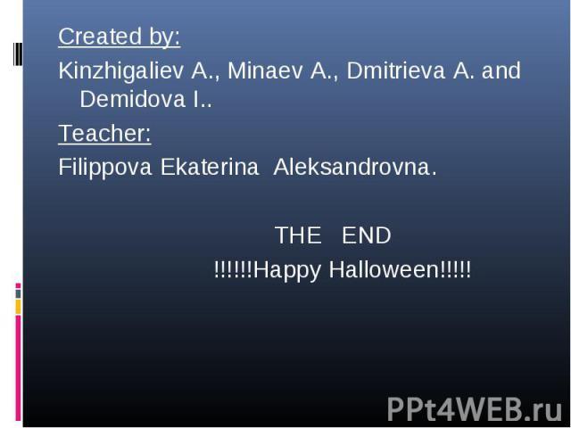 Created by: Created by: Kinzhigaliev A., Minaev A., Dmitrieva A. and Demidova I.. Teacher: Filippova Ekaterina Aleksandrovna. THE END !!!!!!Happy Halloween!!!!!