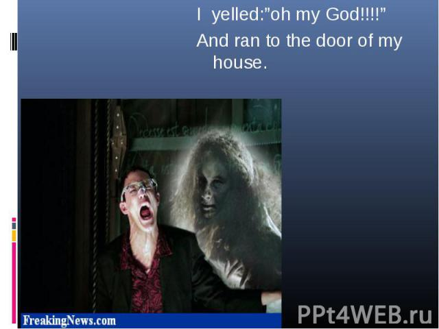 """I yelled:""""oh my God!!!!"""" I yelled:""""oh my God!!!!"""" And ran to the door of my house."""