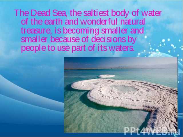 The Dead Sea, the saltiest body of water of the earth and wonderful natural treasure, is becoming smaller and smaller because of decisions by people to use part of its waters. The Dead Sea, the saltiest body of water of the earth and wonderful natur…