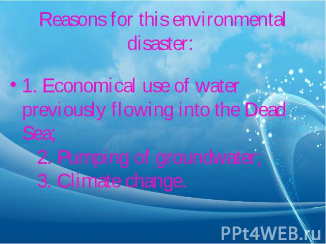 1. Economical use of water previously flowing into the Dead Sea; 2. Pumping of groundwater; 3. Climate change. 1. Economical use of water previously flowing into the Dead Sea; 2. Pumping of groun…