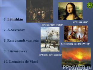 6. I.Shishkin 6. I.Shishkin 7. A.Savrasov 8. Rembrandt van rein 9. I.Aivazovsky