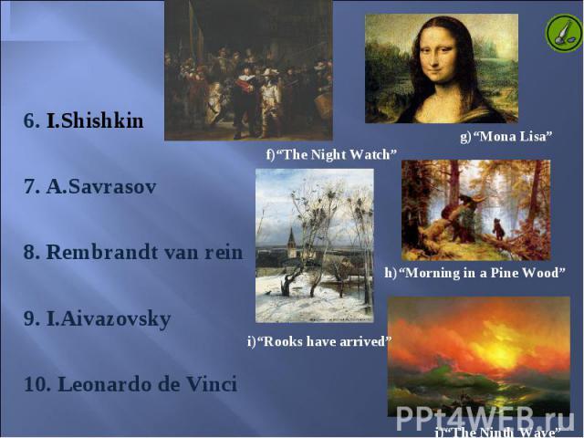 6. I.Shishkin 6. I.Shishkin 7. A.Savrasov 8. Rembrandt van rein 9. I.Aivazovsky 10. Leonardo de Vinci