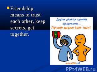 Friendship means to trust each other, keep secrets, get together. Friendship mea