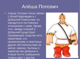 Алёша Попович тесно связан с Ильёй Муромцем и с Добрыней Никитычем: он находится