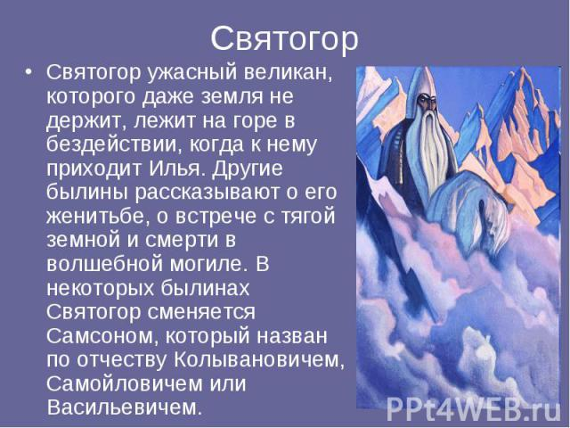 Святогор ужасный великан, которого даже земля не держит, лежит на горе в бездействии, когда к нему приходит Илья. Другие былины рассказывают о его женитьбе, о встрече с тягой земной и смерти в волшебной могиле. В некоторых былинах Святогор сменяется…