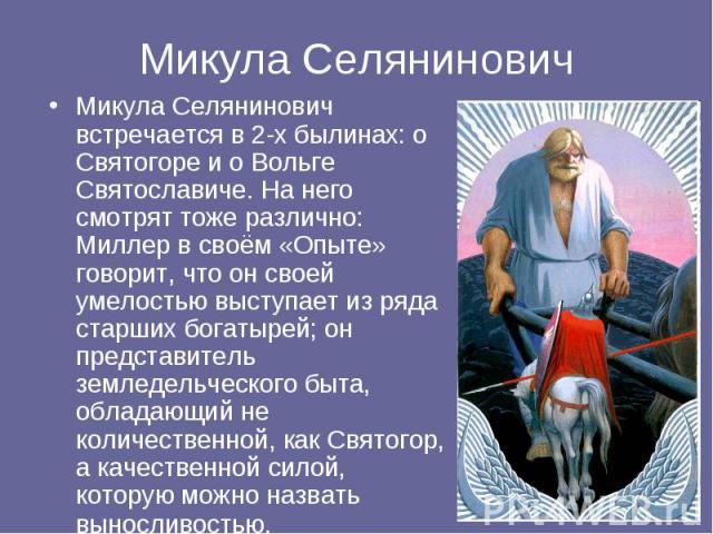 Микула Селянинович встречается в 2-х былинах: о Святогоре и о Вольге Святославиче. На него смотрят тоже различно: Миллер в своём «Опыте» говорит, что он своей умелостью выступает из ряда старших богатырей; он представитель земледельческого быта, обл…