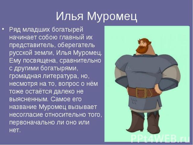 Ряд младших богатырей начинает собою главный их представитель, оберегатель русской земли, Илья Муромец. Ему посвящена, сравнительно с другими богатырями, громадная литература, но, несмотря на то, вопрос о нём тоже остаётся далеко не выясненным. Само…