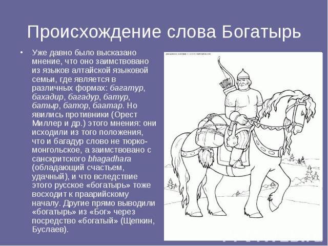 Уже давно было высказано мнение, что оно заимствовано из языков алтайской языковой семьи, где является в различных формах: багатур, бахадир, багадур, батур, батыр, батор, баатар. Но явились противники (Орест Миллер и др.) этого мнения: они исходили …