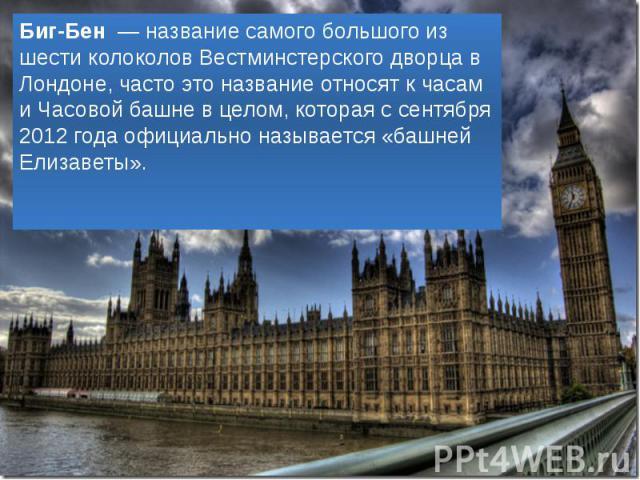 Биг-Бен — название самого большого из шести колоколов Вестминстерского дворца в Лондоне, часто это название относят к часам и Часовой башне в целом, которая с сентября 2012 года официально называется «башней Елизаветы». Биг-Бен — название самого бол…