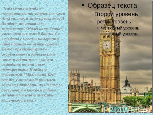 """Часы эти получили невероятную популярность как в Англии, так и за ее пределами. В Лондоне же появилось множество """"Маленьких Бенов"""", уменьшенных копий башни Св. Стефана с часами на вершине. Такие башни — нечто среднее между архитектурным сооружением …"""