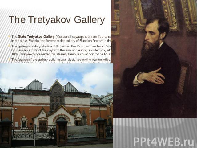 The Tretyakov Gallery The State Tretyakov Gallery (Russian: Государственная Третьяковская Галерея, Russian: ГТГ) is an art gallery in Moscow, Russia, the foremost depository of Russian fine art in the wor…