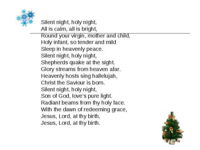 Silent night, holy night, Silent night, holy night, All is calm, all is bright, Round your virgin, mother and child, Holy infant, so tender and mild Sleep in heavenly peace. Silent night, holy night, Shepherds quake at the sight. Glory streams from …