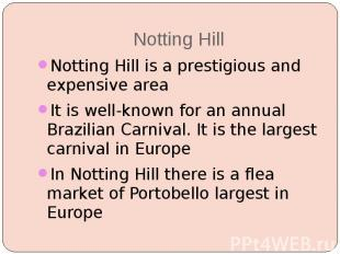 Notting Hill Notting Hill is a prestigious and expensive area It is well-known f