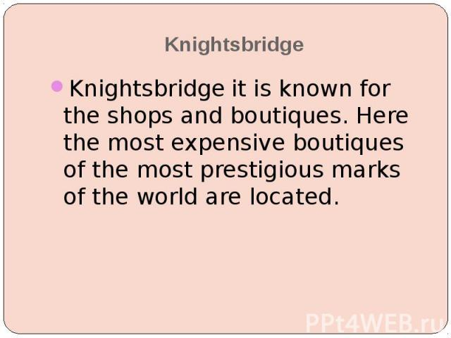 Knightsbridge Knightsbridge it is known for the shops and boutiques. Here the most expensive boutiques of the most prestigious marks of the world are located.