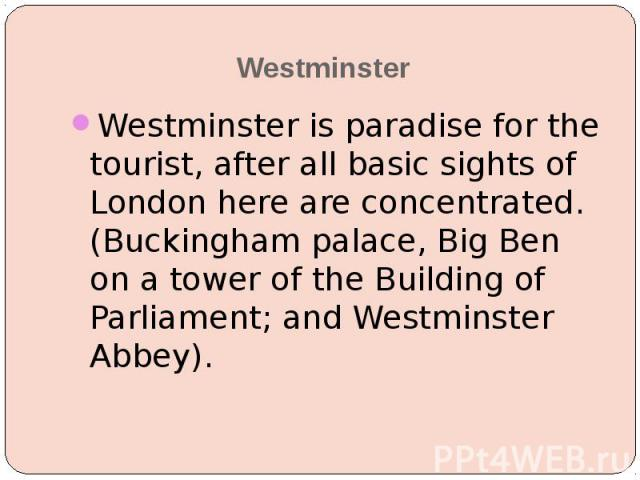 Westminster Westminster is paradise for the tourist, after all basic sights of London here are concentrated. (Buckingham palace, Big Ben on a tower of the Building of Parliament; and Westminster Abbey).