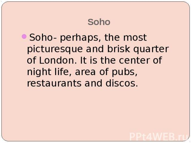 Soho Soho- perhaps, the most picturesque and brisk quarter of London. It is the center of night life, area of pubs, restaurants and discos.