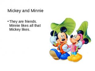 They are friends. Minnie likes all that Mickey likes. They are friends. Minnie l