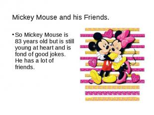So Mickey Mouse is 83 years old but is still young at heart and is fond of good