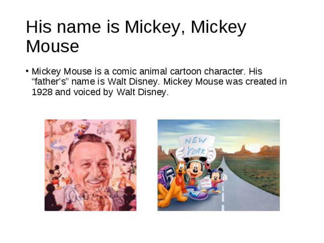 """Mickey Mouse is a comic animal cartoon character. His """"father's"""" name is Walt Disney. Mickey Mouse was created in 1928 and voiced by Walt Disney. Mickey Mouse is a comic animal cartoon character. His """"father's"""" name is Walt Disney. Mickey Mouse was …"""