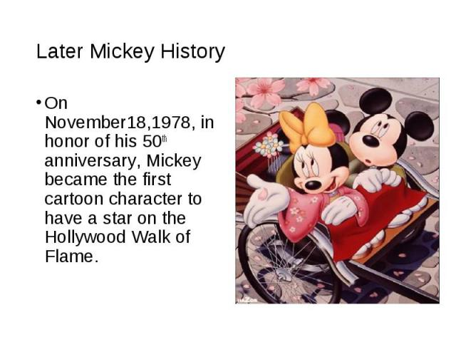 On November18,1978, in honor of his 50th anniversary, Mickey became the first cartoon character to have a star on the Hollywood Walk of Flame. On November18,1978, in honor of his 50th anniversary, Mickey became the first cartoon character to have a …