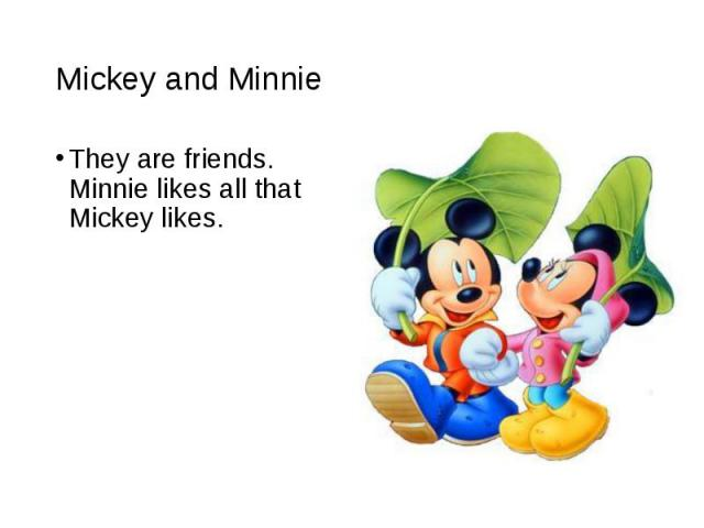 They are friends. Minnie likes all that Mickey likes. They are friends. Minnie likes all that Mickey likes.