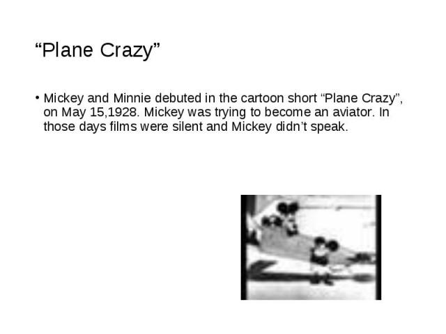 """Mickey and Minnie debuted in the cartoon short """"Plane Crazy"""", on May 15,1928. Mickey was trying to become an aviator. In those days films were silent and Mickey didn't speak. Mickey and Minnie debuted in the cartoon short """"Plane Crazy"""", on May 15,19…"""