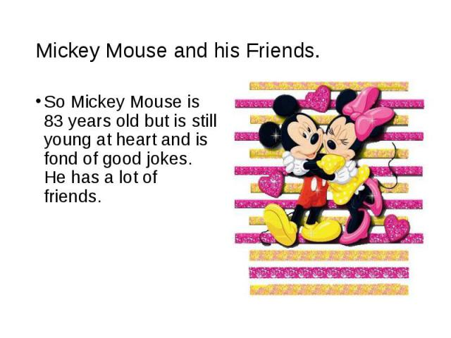So Mickey Mouse is 83 years old but is still young at heart and is fond of good jokes. He has a lot of friends. So Mickey Mouse is 83 years old but is still young at heart and is fond of good jokes. He has a lot of friends.