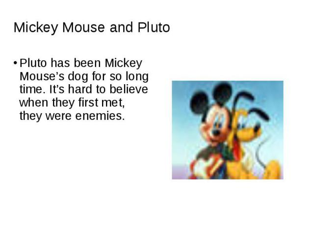 Pluto has been Mickey Mouse's dog for so long time. It's hard to believe when they first met, they were enemies. Pluto has been Mickey Mouse's dog for so long time. It's hard to believe when they first met, they were enemies.
