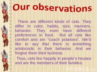 There are different kinds of cats. They differ in color, habits, size, manners,