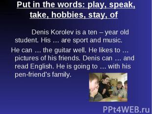 Denis Korolev is a ten – year old student. His … are sport and music. Denis Koro