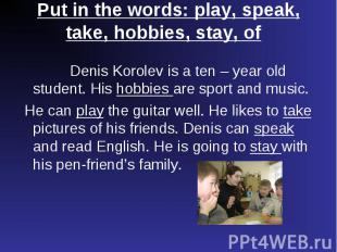 Denis Korolev is a ten – year old student. His hobbies are sport and music. Deni