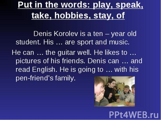 Denis Korolev is a ten – year old student. His … are sport and music. Denis Korolev is a ten – year old student. His … are sport and music. He can … the guitar well. He likes to …pictures of his friends. Denis can … and read English. He is going to …