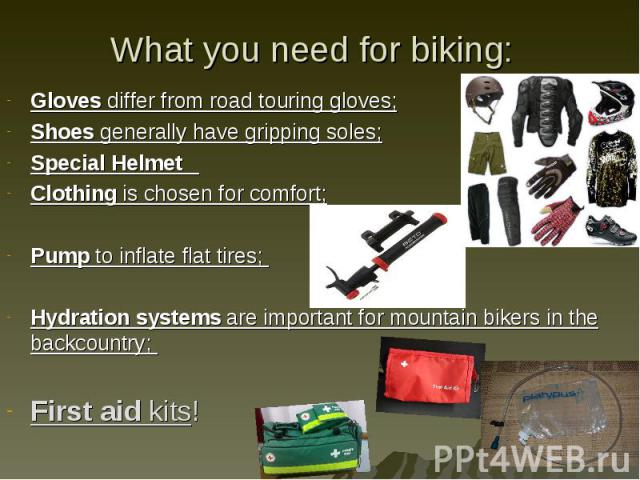 Gloves differ from road touring gloves; Gloves differ from road touring gloves; Shoes generally have gripping soles; Special Helmet Clothing is chosen for comfort; Pump to inflate flat tires; Hydration systems are important for mountain bikers in th…