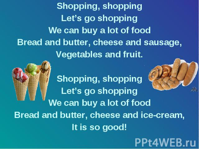 Shopping, shopping Shopping, shopping Let's go shopping We can buy a lot of food Bread and butter, cheese and sausage, Vegetables and fruit. Shopping, shopping Let's go shopping We can buy a lot of food Bread and butter, cheese and ice-cream, It is …