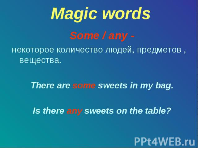 Some / any - Some / any - некоторое количество людей, предметов , вещества. There are some sweets in my bag. Is there any sweets on the table?