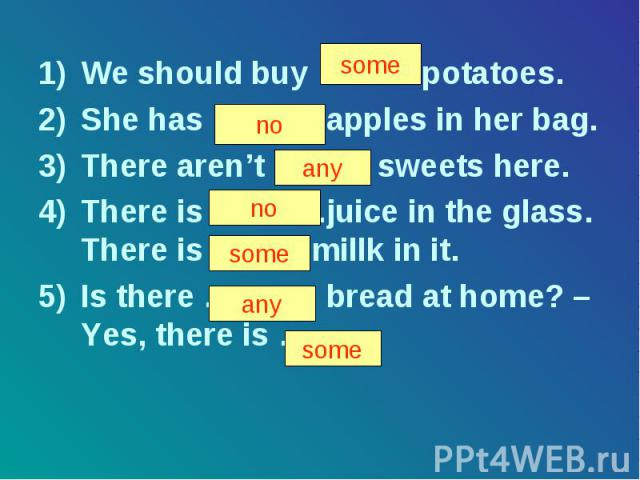 We should buy ……… potatoes. We should buy ……… potatoes. She has ………. apples in her bag. There aren't ……… sweets here. There is ………..juice in the glass. There is …….. millk in it. Is there ……….. bread at home? – Yes, there is ……. .