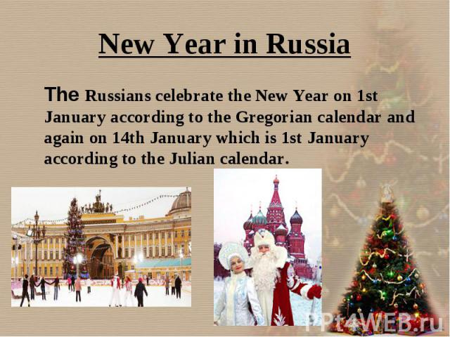 The Russians celebrate the New Year on 1st January according to the Gregorian calendar and again on 14th January which is 1st January according to the Julian calendar. The Russians celebrate the New Year on 1st January according to the Gregorian cal…