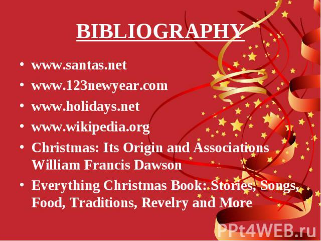 www.santas.net www.santas.net www.123newyear.com www.holidays.net www.wikipedia.org Christmas: Its Origin and Associations William Francis Dawson Everything Christmas Book: Stories, Songs, Food, Traditions, Revelry and More